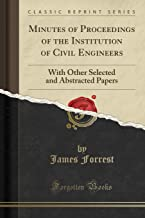 Minutes of Proceedings of the Institution of Civil Engineers: With Other Selected and Abstracted Papers (Classic Reprint)