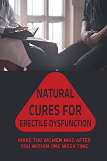 Natural Cures For Erectile Dysfunction: Make The Women Mad After You Within One Week Time: Natural Treatments For Erectile...