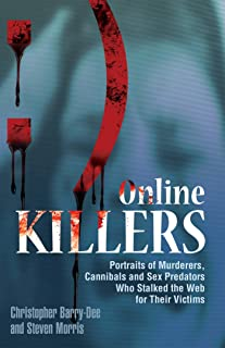 Online Killers: Portraits of Murderers, Cannibals and Sex Predators Who Stalked the Web for Their Victims (English Edition)