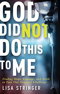 God Did Not Do This To Me: Finding Hope, Courage, and Faith to Face Our Toughest Challenge
