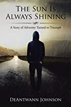 The Sun Is Always Shining: A Story of Adversity Turned to Triumph