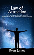 Law of Attraction: The 9 Most Important Secrets to Successfully Manifest Health, Wealth, Abundance, Happiness and Love