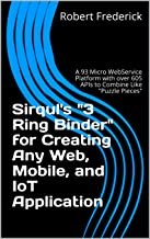 """Sirqul's """"3 Ring Binder"""" for Creating Any Web, Mobile, and IoT Application: A 93 Micro WebService Platform with over 605 A..."""
