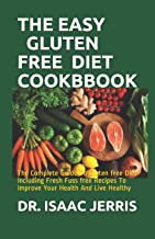 The Easy Gluten Free Diet Cookbbook: The Complete Guide To Gluten free Diet Including Fresh Fuss free Recipes To Improve Your Health And Live Healthy