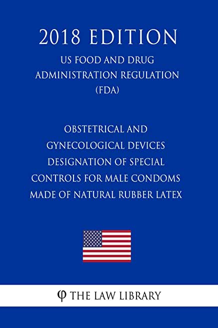 Obstetrical and Gynecological Devices - Designation of Special Controls for Male Condoms Made of Natural Rubber Latex (US Food and Drug Administration ... (FDA) (2018 Edition) (English Edition)