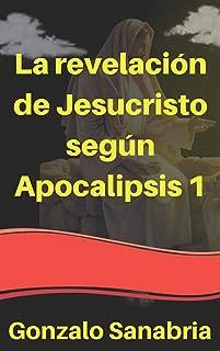 La revelación de Jesucristo según Apocalipsis 1: Estudio bíblico de la revelación de Jesucristo a Juan en la isla de Patmos (Spanish Edition)
