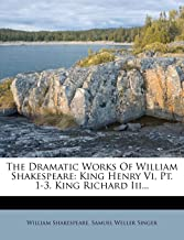 The Dramatic Works of William Shakespeare: King Henry VI, PT. 1-3. King Richard III