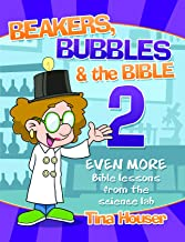 Beakers, Bubbles and the Bible 2: Even More Bible Lessons from the Science Lab