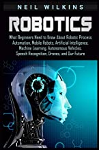 Robotics: What Beginners Need to Know about Robotic Process Automation, Mobile Robots, Artificial Intelligence, Machine Learning, Autonomous Vehicles, Speech Recognition, Drones, and Our Future