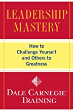 Leadership Mastery: How to Challenge Yourself and Others to Greatness (Dale Carnegie Training)