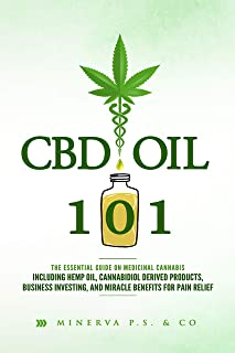 CBD Oil 101: The Essential Guide on Medicinal Cannabis Including Hemp Oil, Cannabidiol Derived Products, Business Investing, and Miracle Benefits for Pain Relief