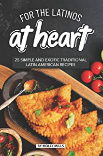 For the Latinos at Heart: 25 Simple and Exotic Traditional Latin American Recipes