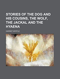 Stories of the Dog and His Cousins, the Wolf, the Jackal and the Hyaena