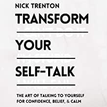 Transform Your Self-Talk: The Art of Talking to Yourself for Confidence, Belief, and Calm