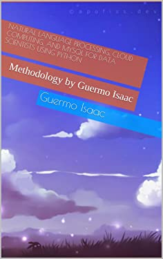 Natural Language Processing, Cloud Computing, and MySQL for Data Scientists using Python: Methodology by Guermo Isaac
