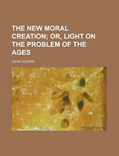 The New Moral Creation; Or, Light on the Problem of the Ages