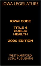 IOWA CODE TITLE 4 PUBLIC HEALTH 2020 EDITION: WEST HARTFORD LEGAL PUBLISHING