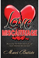 Love Miscarriage: Recovering the Broken Pieces of Your Heart When Love Dies Too Soon Kindle Edition