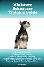 Miniature Schnauzer Training Guide. Miniature Schnauzer Training Book Includes: Miniature Schnauzer Socializing, Housetraining, Obedience Training, Behavioral Training, Cues & Commands and More