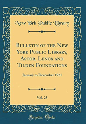 Bulletin of the New York Public Library, Astor, Lenox and Tilden Foundations, Vol. 25: January to December 1921 (Classic Reprint)