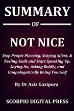 Summary Of NOT NICE : Stop People Pleasing, Staying Silent, & Feeling Guilt And Start Speaking Up, Saying No, Asking Boldly, and Unapologetically Being Yourself Dr Aziz Gazipura