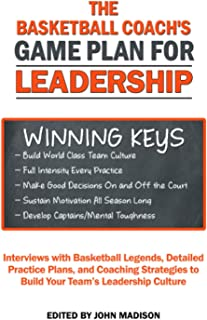 The Basketball Coach's Game Plan for Leadership: Interviews with Basketball Legends, Detailed Practice Plans and Coaching ...