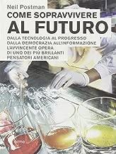 Come sopravvivere al futuro. Dalla tecnologia al progresso dalla democrazia all'informazione
