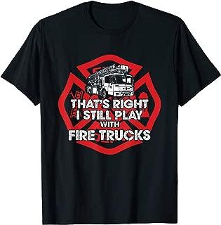 I Still Play With Fire Trucks Firefighter Shirt Gift