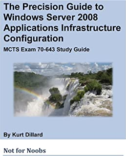 The Precision Guide to Windows Server 2008 Applications Infrastructure Configuration: MCTS Exam 70-643 Study Guide