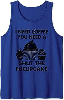 I need coffee & you need a shut the fucupcake funny Tank Top