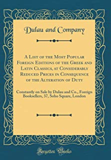A List of the Most Popular Foreign Editions of the Greek and Latin Classics, at Considerably Reduced Prices in Consequence...