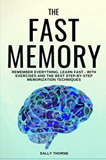 The Fast Memory: Remember Everything, Learn Fast - With Exercises and the Best Step-By-Step Memorization Techniques
