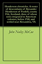 Henderson chronicles. A roster of descendants of Alexander Henderson of Fordell, county Fife, Scotland, three of whose sons emigrated to American colonies, ... 1740, and settled near Alexandria, VA