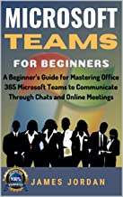 Microsoft Teams For Beginners: A Beginner's Guide for Mastering Office 365 Microsoft Teams to Communicate Through Chats and Online Meetings (English Edition)