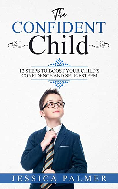 The Confident Child: 12 Steps To Boost Your Child's Confidence And Self-Esteem