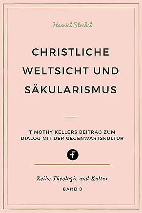 Christliche Weltsicht und Säkularismus: Timothy Kellers Beitrag zum Dialog mit der Gegenwartskultur (Theologie und Kultur 3) (German Edition)