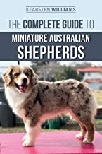 The Complete Guide to Miniature Australian Shepherds: Finding, Caring For, Training, Feeding, Socializing, and Loving Your...