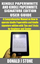 KINDLE PAPERWHITE AND KINDLE PAPERWHITE SIGNATURE EDITION : A Comprehensive Manual on How to operate kindle Paperwhite and...
