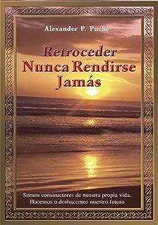 Retroceder Nunca Rendirse Jamás: Somos Constructores De Nuestra Propia Vida. Hacemos O Deshacemos Nuestro Futuro. (Spanish Edition)