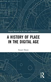 A History of Place in the Digital Age (Digital Research in the Arts and Humanities)