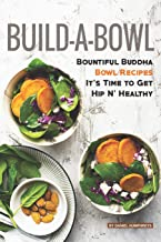 Build-A-Bowl: Bountiful Buddha Bowl Recipes - It's Time to Get Hip N' Healthy
