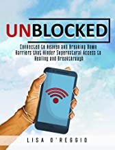 UNBLOCKED: Connected to Heaven and Breaking Down Barriers that Hinder Supernatural Access to Breakthrough and Healing