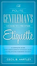 The Polite Gentlemen's Guide to Proper Etiquette: A Complete Guide for a Gentleman's Conduct in All His Relations Towards Society