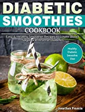 Diabetic Smoothies Cookbook: Easy & Healthy Smoothie Recipes to Lower Blood Sugar and Reverse Diabetes. (Healthy Diabetic ...