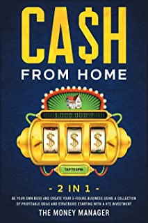 CA$H FROM HOME [2 in 1]: Be Your Own Boss and Create Your 5-Figure Business Using a Collection of Profitable Ideas and Str...