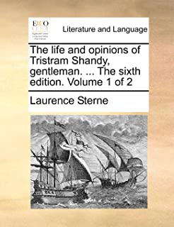 The Life and Opinions of Tristram Shandy, Gentleman. ... the Sixth Edition. Volume 1 of 2