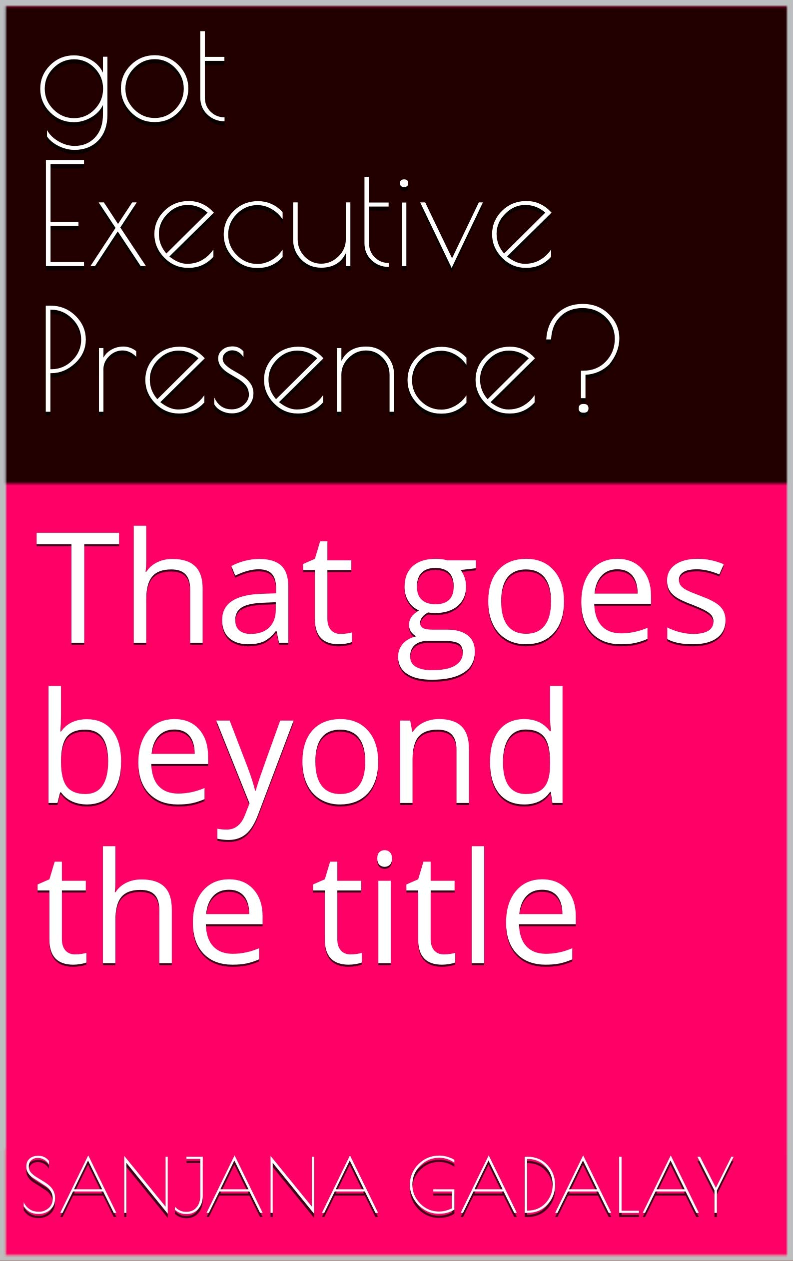 got Executive Presence?: That goes beyond the title
