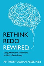 Rethink, Redo, Rewired: RETHINK, REDO, REWIRED: Using Alternative Treatments to Heal a Brain Injury
