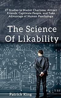 The Science of Likability: 27 Studies to Master Charisma, Attract Friends, Captivate People, and Take Advantage of Human P...