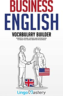 Business English Vocabulary Builder: Powerful Idioms, Sayings and Expressions to Make You Sound Smarter in Business! (Engl...
